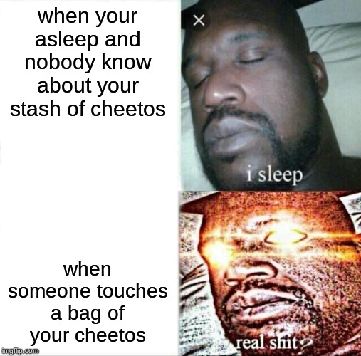 Sleeping Shaq |  when your asleep and nobody know about your stash of cheetos; when someone touches a bag of your cheetos | image tagged in memes,sleeping shaq | made w/ Imgflip meme maker