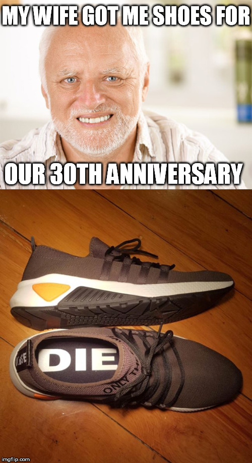MY WIFE GOT ME SHOES FOR OUR 30TH ANNIVERSARY | image tagged in awkward smiling old man,hide the pain harold,shoes,anniversary | made w/ Imgflip meme maker