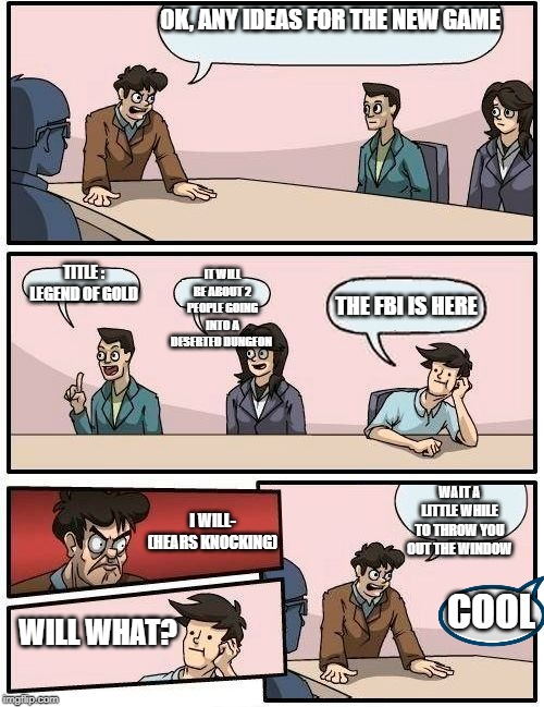 Boardroom Meeting Suggestion 2 |  OK, ANY IDEAS FOR THE NEW GAME; TITLE : LEGEND OF GOLD; IT WILL BE ABOUT 2 PEOPLE GOING INTO A DESERTED DUNGEON; THE FBI IS HERE; WAIT A LITTLE WHILE TO THROW YOU OUT THE WINDOW; I WILL- (HEARS KNOCKING); COOL; WILL WHAT? | image tagged in boardroom meeting suggestion 2 | made w/ Imgflip meme maker