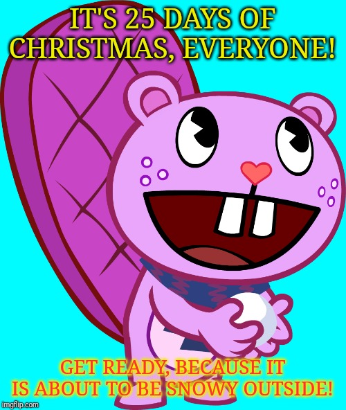 25 days of Christmas ? |  IT'S 25 DAYS OF CHRISTMAS, EVERYONE! GET READY, BECAUSE IT IS ABOUT TO BE SNOWY OUTSIDE! | image tagged in christmas,happy tree friends,cartoons,winter,tv shows,happy holidays | made w/ Imgflip meme maker
