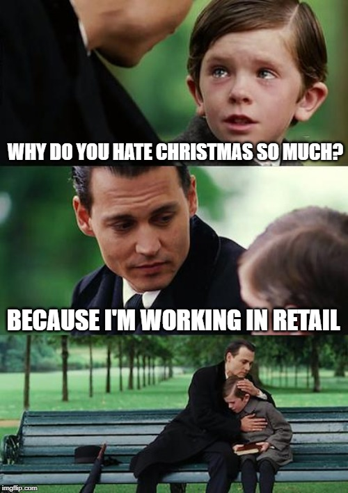 Finding Neverland |  WHY DO YOU HATE CHRISTMAS SO MUCH? BECAUSE I'M WORKING IN RETAIL | image tagged in memes,finding neverland,retail,christmas | made w/ Imgflip meme maker