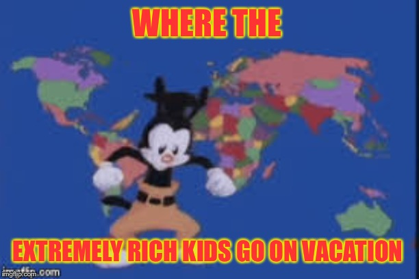 Yakko's world |  WHERE THE; EXTREMELY RICH KIDS GO ON VACATION | image tagged in yakko's world | made w/ Imgflip meme maker