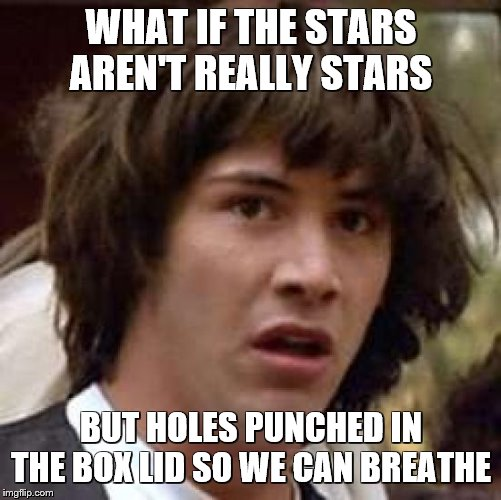 Conspiracy Keanu |  WHAT IF THE STARS AREN'T REALLY STARS; BUT HOLES PUNCHED IN THE BOX LID SO WE CAN BREATHE | image tagged in memes,conspiracy keanu,stars,boxes,what if,aliens | made w/ Imgflip meme maker