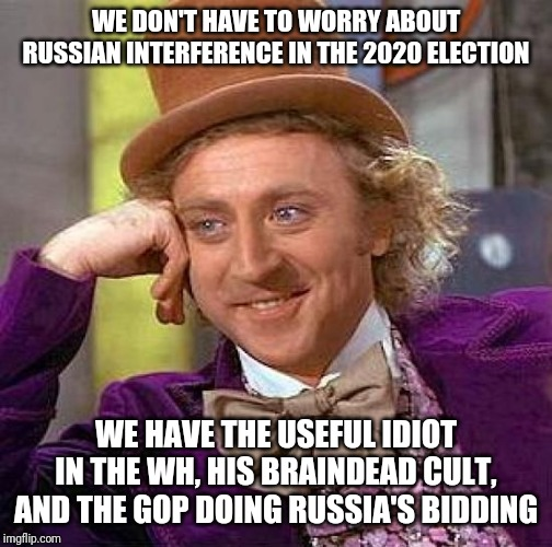 Creepy Condescending Wonka | WE DON'T HAVE TO WORRY ABOUT RUSSIAN INTERFERENCE IN THE 2020 ELECTION WE HAVE THE USEFUL IDIOT IN THE WH, HIS BRAINDEAD CULT, AND THE GOP D | image tagged in memes,creepy condescending wonka | made w/ Imgflip meme maker