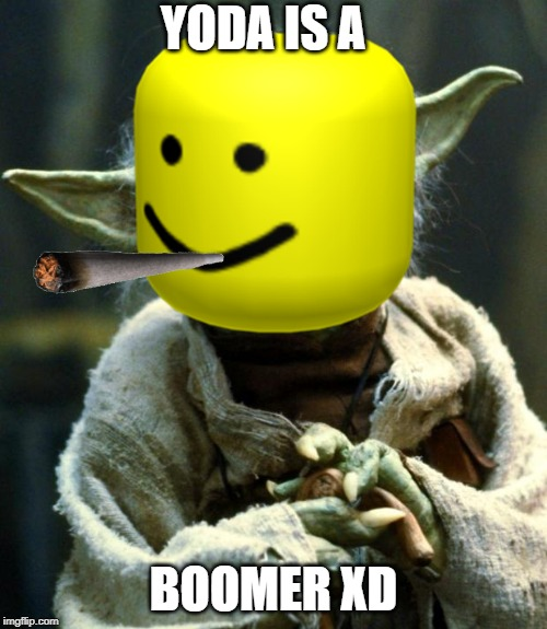 ok boomer | YODA IS A BOOMER XD | image tagged in baby boomers | made w/ Imgflip meme maker