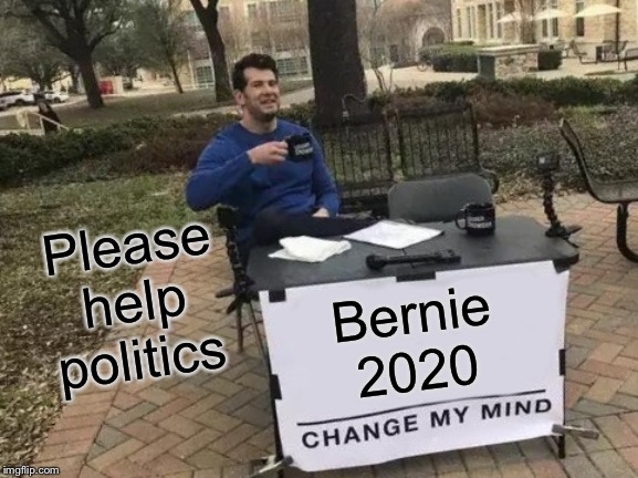 Change My Mind Meme | Bernie 2020 Please help politics | image tagged in memes,change my mind | made w/ Imgflip meme maker