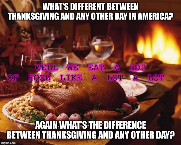 Thanksgiving |  WHAT'S DIFFERENT BETWEEN THANKSGIVING AND ANY OTHER DAY IN AMERICA? WELL WE EAT A LOT OF FOOD LIKE A LOT A LOT; AGAIN WHAT'S THE DIFFERENCE BETWEEN THANKSGIVING AND ANY OTHER DAY? | image tagged in thanksgiving | made w/ Imgflip meme maker