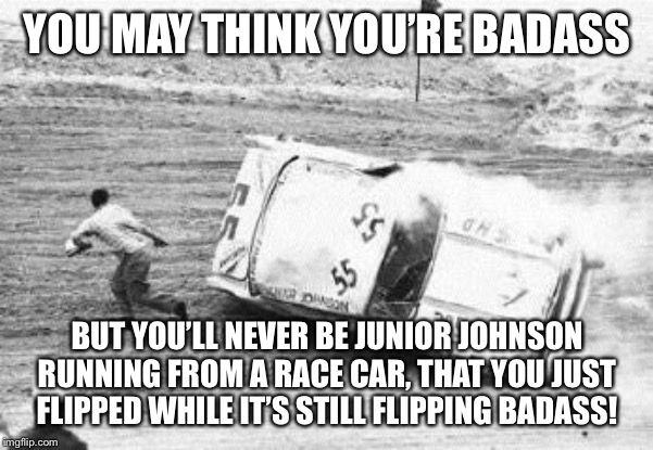 Junior | YOU MAY THINK YOU'RE BADASS BUT YOU'LL NEVER BE JUNIOR JOHNSON RUNNING FROM A RACE CAR, THAT YOU JUST FLIPPED WHILE IT'S STILL FLIPPING BADA | image tagged in sports | made w/ Imgflip meme maker