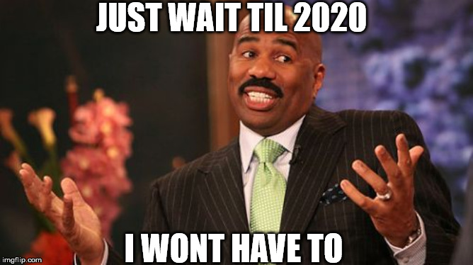 Steve Harvey Meme | JUST WAIT TIL 2020 I WONT HAVE TO | image tagged in memes,steve harvey | made w/ Imgflip meme maker