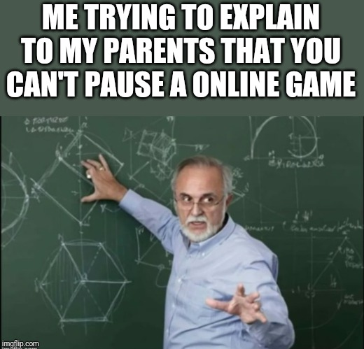 ???? |  ME TRYING TO EXPLAIN TO MY PARENTS THAT YOU CAN'T PAUSE A ONLINE GAME | image tagged in memes,funny memes,funny,funny meme,video games,online gaming | made w/ Imgflip meme maker