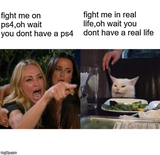 Woman Yelling At Cat Meme | fight me on ps4,oh wait you dont have a ps4 fight me in real life,oh wait you dont have a real life | image tagged in memes,woman yelling at cat | made w/ Imgflip meme maker
