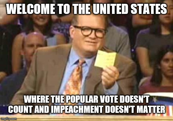 Whose Line |  WELCOME TO THE UNITED STATES; WHERE THE POPULAR VOTE DOESN'T COUNT AND IMPEACHMENT DOESN'T MATTER | image tagged in whose line,AdviceAnimals | made w/ Imgflip meme maker