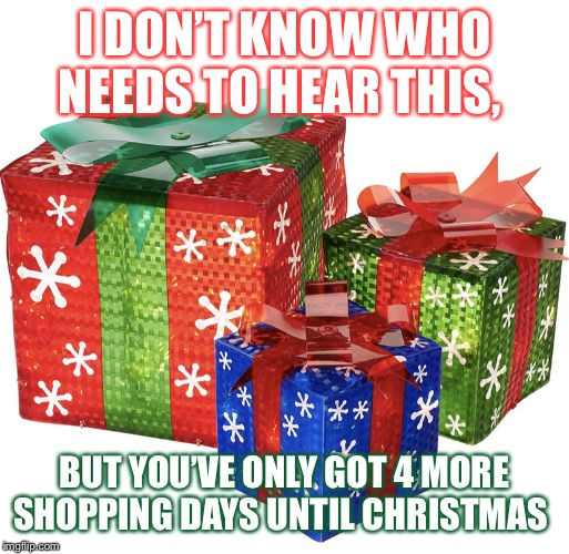 Gifts |  I DON'T KNOW WHO NEEDS TO HEAR THIS, BUT YOU'VE ONLY GOT 4 MORE SHOPPING DAYS UNTIL CHRISTMAS | image tagged in gifts | made w/ Imgflip meme maker