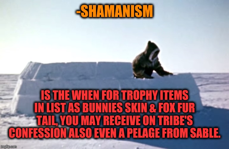 -We spelling ancestors letters. |  -SHAMANISM; IS THE WHEN FOR TROPHY ITEMS IN LIST AS BUNNIES SKIN & FOX FUR TAIL, YOU MAY RECEIVE ON TRIBE'S CONFESSION ALSO EVEN A PELAGE FROM SABLE. | image tagged in igloo,snowflakes,ice,religion,deer,fur | made w/ Imgflip meme maker