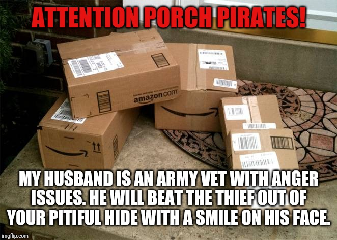 ATTENTION PORCH PIRATES! MY HUSBAND IS AN ARMY VET WITH ANGER ISSUES. HE WILL BEAT THE THIEF OUT OF YOUR PITIFUL HIDE WITH A SMILE ON HIS FA | image tagged in amazon boxes on porch | made w/ Imgflip meme maker