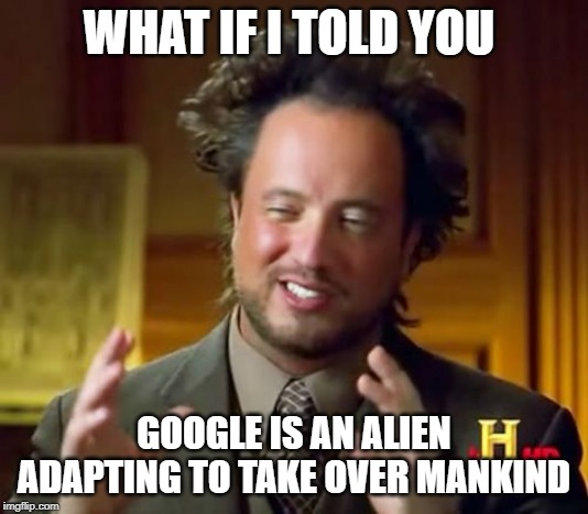 Ancient Aliens | WHAT IF I TOLD YOU GOOGLE IS AN ALIEN ADAPTING TO TAKE OVER MANKIND | image tagged in memes,ancient aliens | made w/ Imgflip meme maker