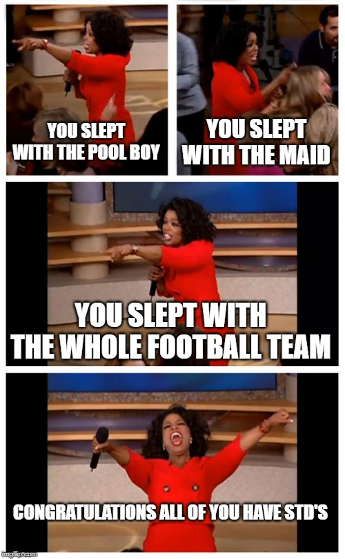 Oprah You Get A Car Everybody Gets A Car |  YOU SLEPT WITH THE POOL BOY; YOU SLEPT WITH THE MAID; YOU SLEPT WITH THE WHOLE FOOTBALL TEAM; CONGRATULATIONS ALL OF YOU HAVE STD'S | image tagged in memes,oprah you get a car everybody gets a car | made w/ Imgflip meme maker