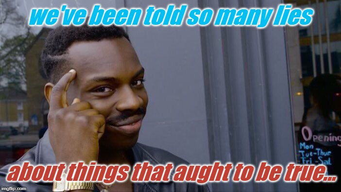 Roll Safe Think About It Meme | we've been told so many lies about things that aught to be true... | image tagged in memes,roll safe think about it | made w/ Imgflip meme maker