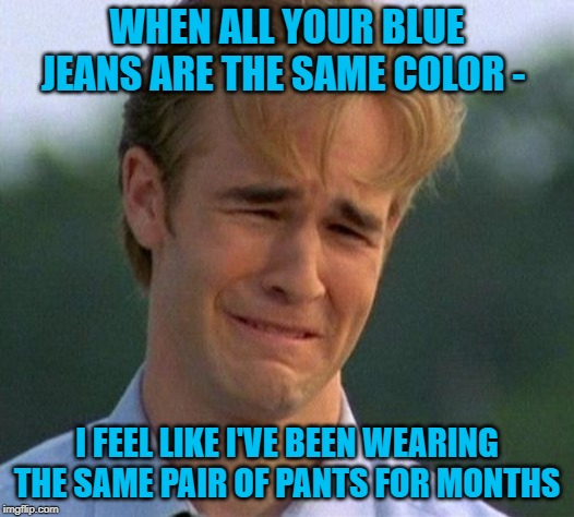 Blue Christmas | WHEN ALL YOUR BLUE JEANS ARE THE SAME COLOR - I FEEL LIKE I'VE BEEN WEARING THE SAME PAIR OF PANTS FOR MONTHS | image tagged in memes,1990s first world problems,blue jeans,pants,clothes | made w/ Imgflip meme maker