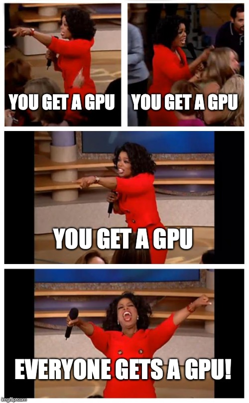 Oprah You Get A Car Everybody Gets A Car |  YOU GET A GPU; YOU GET A GPU; YOU GET A GPU; EVERYONE GETS A GPU! | image tagged in memes,oprah you get a car everybody gets a car | made w/ Imgflip meme maker