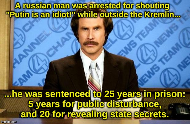 "BREAKING NEWS |  A russian man was arrested for shouting  ""Putin is an idiot!"" while outside the Kremlin... ...he was sentenced to 25 years in prison: 5 years for public disturbance, and 20 for revealing state secrets. 