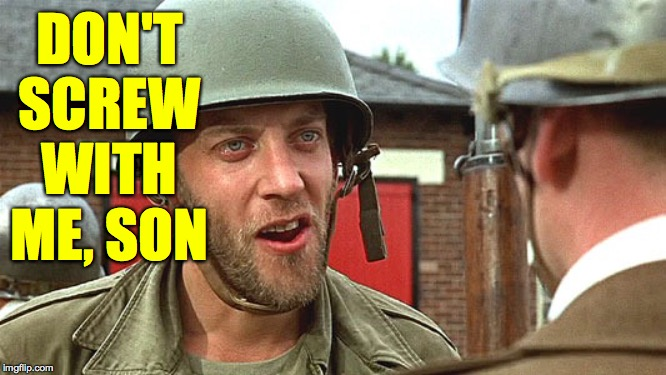 dirty dozen | DON'T SCREW WITH ME, SON | image tagged in dirty dozen | made w/ Imgflip meme maker