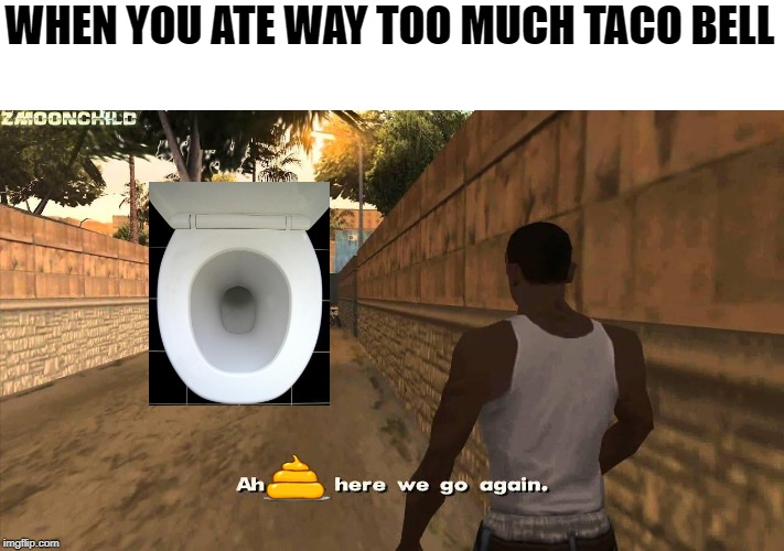 Here we go again | WHEN YOU ATE WAY TOO MUCH TACO BELL | image tagged in here we go again | made w/ Imgflip meme maker