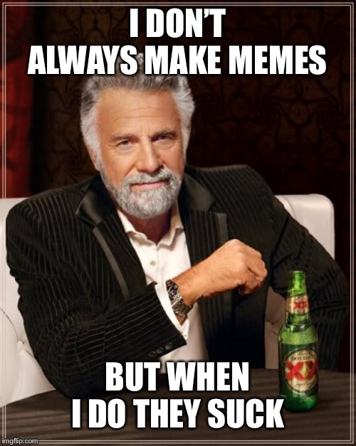 The Most Interesting Man In The World Meme |  I DON'T ALWAYS MAKE MEMES; BUT WHEN I DO THEY SUCK | image tagged in memes,the most interesting man in the world | made w/ Imgflip meme maker