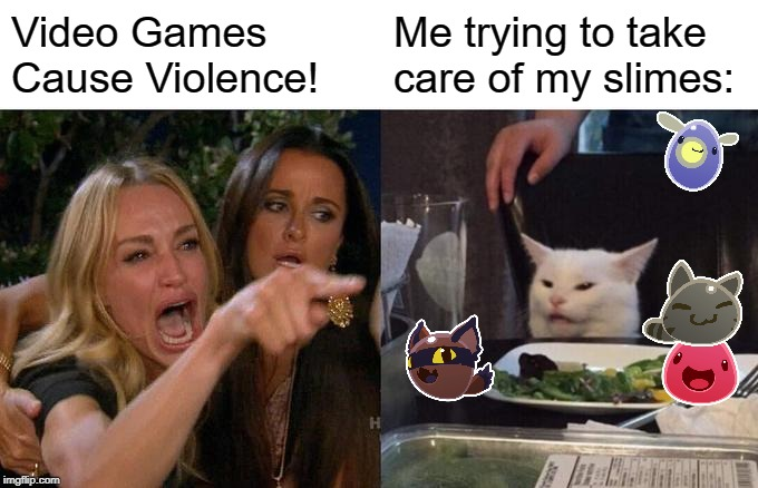 Bruh!! | Video Games Cause Violence! Me trying to take care of my slimes: | image tagged in memes,woman yelling at cat,slime,video games,funny | made w/ Imgflip meme maker