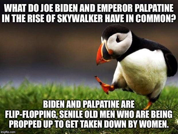 Sorry for this Star Wars spoiler. It's just politics. |  WHAT DO JOE BIDEN AND EMPEROR PALPATINE IN THE RISE OF SKYWALKER HAVE IN COMMON? BIDEN AND PALPATINE ARE FLIP-FLOPPING, SENILE OLD MEN WHO ARE BEING PROPPED UP TO GET TAKEN DOWN BY WOMEN. | image tagged in memes,unpopular opinion puffin,star wars,joe biden,politicians,old man | made w/ Imgflip meme maker