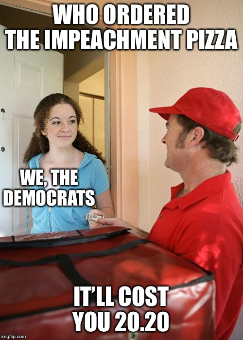 Pizza delivery | WHO ORDERED THE IMPEACHMENT PIZZA IT'LL COST YOU 20.20 WE, THE DEMOCRATS | image tagged in pizza delivery,impeach trump,trump 2020,democrats,political meme | made w/ Imgflip meme maker