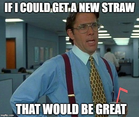 That Would Be Great Meme | IF I COULD GET A NEW STRAW THAT WOULD BE GREAT | image tagged in memes,that would be great | made w/ Imgflip meme maker