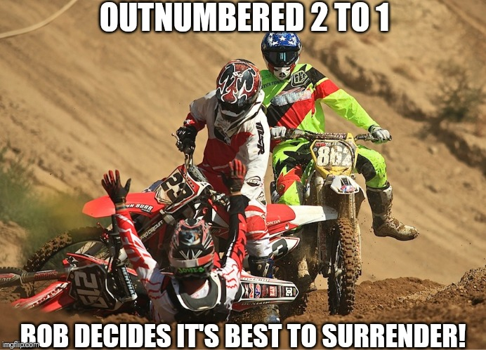 Outnumbered 2 to 1 | OUTNUMBERED 2 TO 1 BOB DECIDES IT'S BEST TO SURRENDER! | image tagged in funny,surrender,crash,motocross,motorbike | made w/ Imgflip meme maker