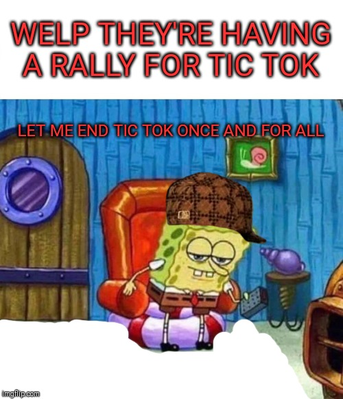 Spongebob Ight Imma Head Out Meme | WELP THEY'RE HAVING A RALLY FOR TIC TOK LET ME END TIC TOK ONCE AND FOR ALL | image tagged in memes,spongebob ight imma head out | made w/ Imgflip meme maker
