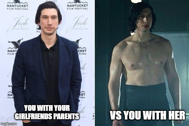 you with your girlfriends parents vs her | YOU WITH YOUR GIRLFRIENDS PARENTS VS YOU WITH HER | image tagged in girlfriend,kylo ren,star wars,comparison,daddy,sexy | made w/ Imgflip meme maker
