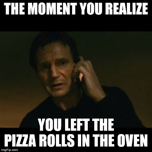 Liam Neeson Taken | THE MOMENT YOU REALIZE YOU LEFT THE PIZZA ROLLS IN THE OVEN | image tagged in memes,liam neeson taken | made w/ Imgflip meme maker