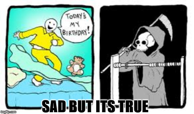 Happy Birthday? More like happy one year closer to deathday. |  SAD BUT ITS TRUE | image tagged in memes,grim reaper,happy birthday,death | made w/ Imgflip meme maker