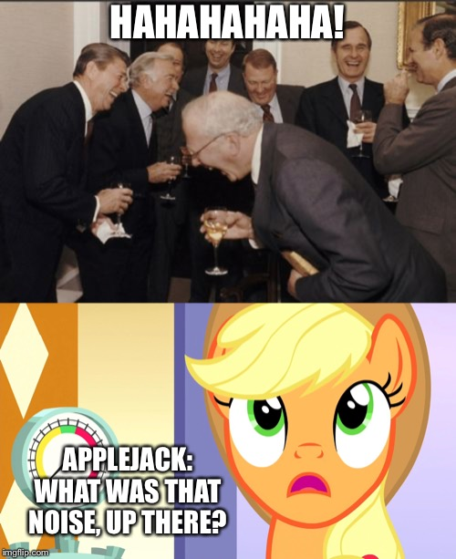 Applejack heard a laughing president Ronald Reagan | HAHAHAHAHA! APPLEJACK: WHAT WAS THAT NOISE, UP THERE? | image tagged in memes,laughing men in suits,ronald reagan,mlp fim,applejack | made w/ Imgflip meme maker