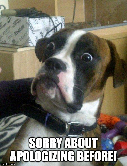 Blankie the Shocked Dog | SORRY ABOUT APOLOGIZING BEFORE! | image tagged in blankie the shocked dog | made w/ Imgflip meme maker