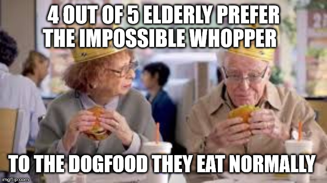 plant burger |  4 OUT OF 5 ELDERLY PREFER THE IMPOSSIBLE WHOPPER; TO THE DOGFOOD THEY EAT NORMALLY | image tagged in vegan,offensive,true story,funny,dark humor | made w/ Imgflip meme maker