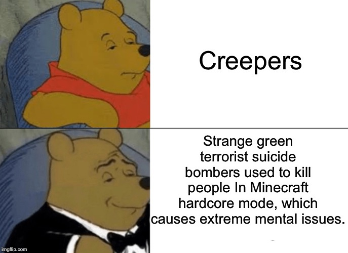 Mental issues |  Creepers; Strange green terrorist suicide bombers used to kill people In Minecraft hardcore mode, which causes extreme mental issues. | image tagged in memes,tuxedo winnie the pooh,mental illness,funny,creeper,minecraft | made w/ Imgflip meme maker