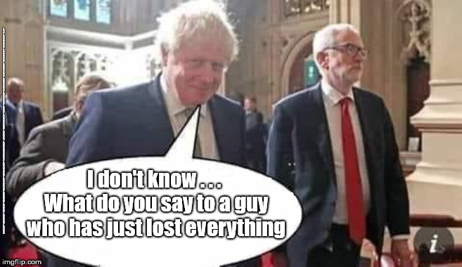 Boris Corbyn |  #GTTO #CULTOFCORBYN #LABOURISDEAD #WEAINTCORBYN #WEARECORBYN #NEVERCORBYN #LABOUR #CHANGEISCOMING #TORIESOUT #GENERALELECTION2019 #LABOURPOLICIES #CORBYNRESIGN #MOMENTUM #EXLABOUR #LABOURLEFT #NOTMYPM; I don't know . . .  What do you say to a guy who has just lost everything | image tagged in cultofcorbyn,labourisdead,brexit election 2019,lansman momentum,momentum students,labour leadership | made w/ Imgflip meme maker