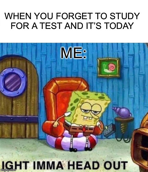 If you don't study for a test, QUIT |  WHEN YOU FORGET TO STUDY FOR A TEST AND IT'S TODAY; ME: | image tagged in memes,spongebob ight imma head out,tests,spongebob | made w/ Imgflip meme maker