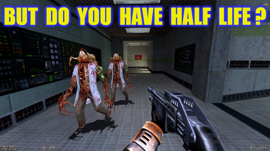 BUT  DO  YOU  HAVE  HALF  LIFE ? | made w/ Imgflip meme maker