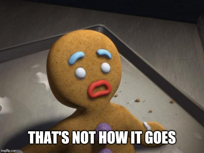 Gingerbread man | THAT'S NOT HOW IT GOES | image tagged in gingerbread man | made w/ Imgflip meme maker