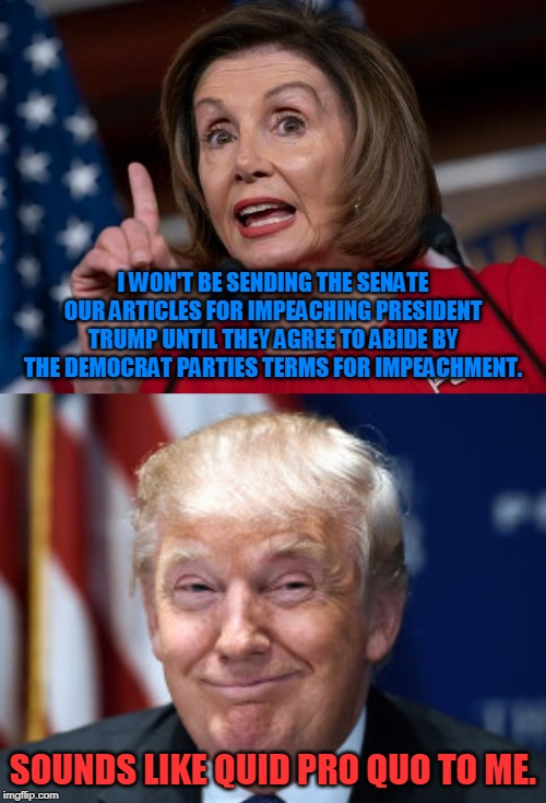 Democrats once again committing the same abuses of power they're trying to accuse Trump of |  I WON'T BE SENDING THE SENATE OUR ARTICLES FOR IMPEACHING PRESIDENT TRUMP UNTIL THEY AGREE TO ABIDE BY THE DEMOCRAT PARTIES TERMS FOR IMPEACHMENT. SOUNDS LIKE QUID PRO QUO TO ME. | image tagged in trump 2020,political,nancy pelosi is crazy,trump impeachment,politics,crying democrats | made w/ Imgflip meme maker