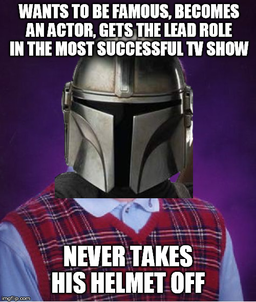 Bad luck actor |  WANTS TO BE FAMOUS, BECOMES AN ACTOR, GETS THE LEAD ROLE IN THE MOST SUCCESSFUL TV SHOW; NEVER TAKES HIS HELMET OFF | image tagged in bad luck brian,actor,mandalorian,the mandalorian | made w/ Imgflip meme maker
