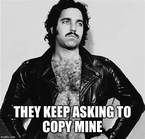 Ron Jeremy | THEY KEEP ASKING TO COPY MINE | image tagged in ron jeremy | made w/ Imgflip meme maker