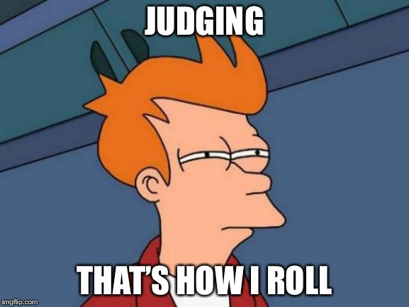 Futurama Fry Meme |  JUDGING; THAT'S HOW I ROLL | image tagged in memes,futurama fry | made w/ Imgflip meme maker