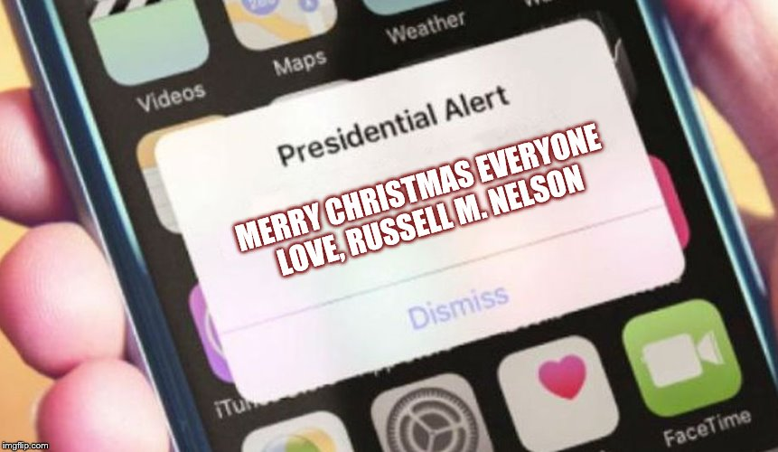 Not all Presidents are political | MERRY CHRISTMAS EVERYONE  LOVE, RUSSELL M. NELSON | image tagged in merry christmas,presidential alert,hearts,mormon,church,church of jesus christ of latter day saints | made w/ Imgflip meme maker